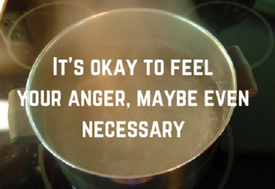 It's okay to feel your anger, maybe even necessary