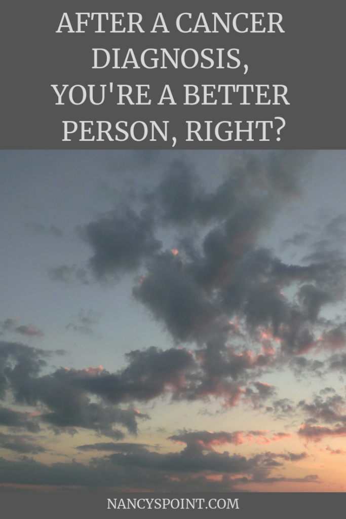 After a Cancer Diagnosis, You're a Better Person, Right? #cancer #breastcancer #health #mentalhealth #cancersucks