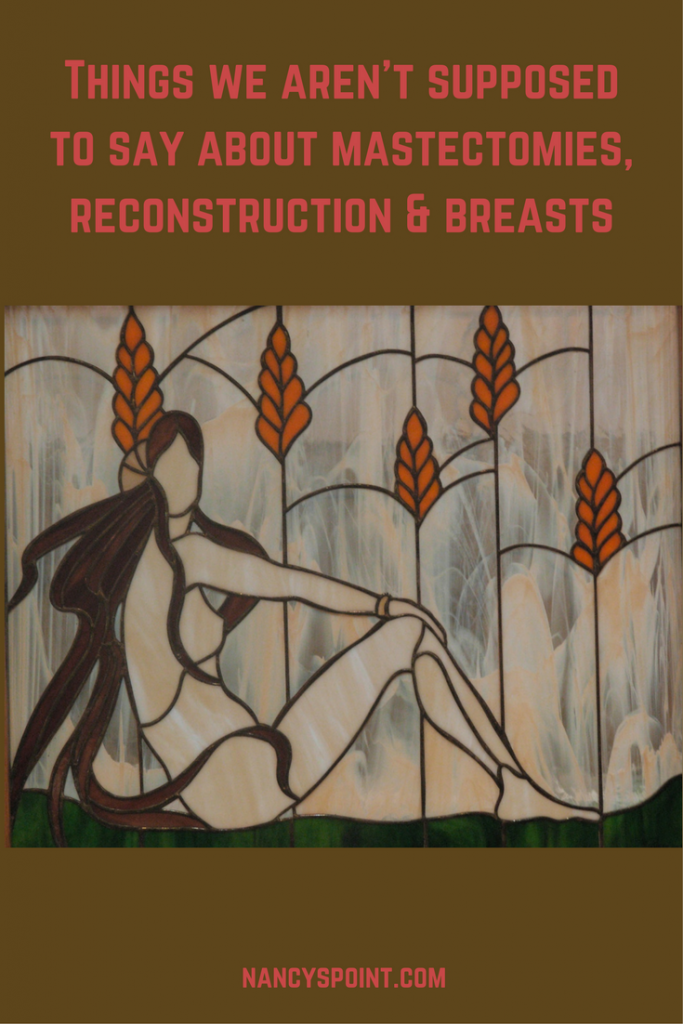 Things we aren't supposed to say about mastectomies, reconstruction & breasts