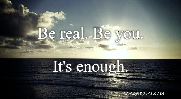 Be real. Be you. It's enough.