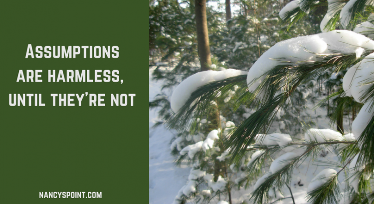 Assumptions are harmless, until they're not.