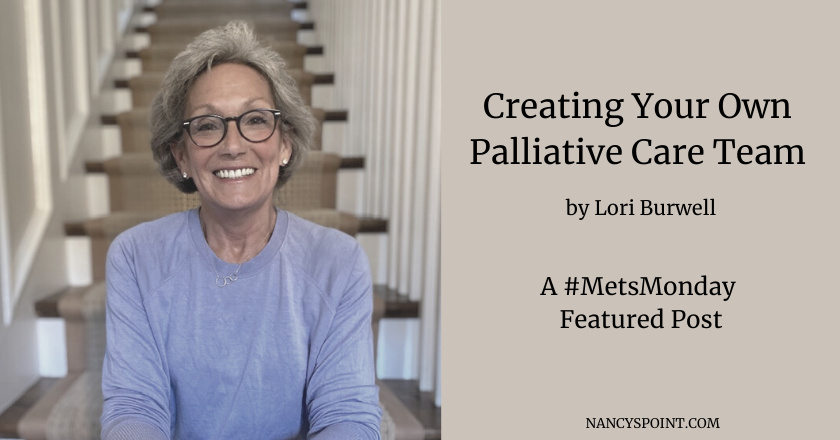 Creating Your Own Palliative Care Team by Lori Burwell, A #MetsMonday Featured Post #metastaticbreastcancer #MBC #breastcancer #advocacy